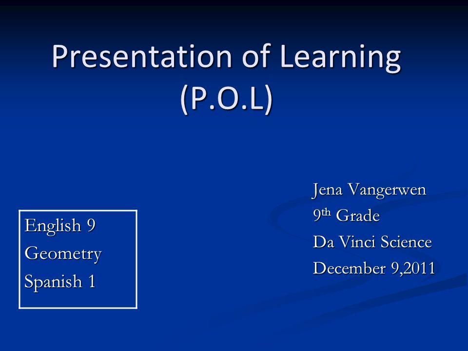 Presentation of Learning (P.O.L) Jena Vangerwen 9 th Grade Da Vinci Science December 9,2011 English 9 Geometry Spanish 1