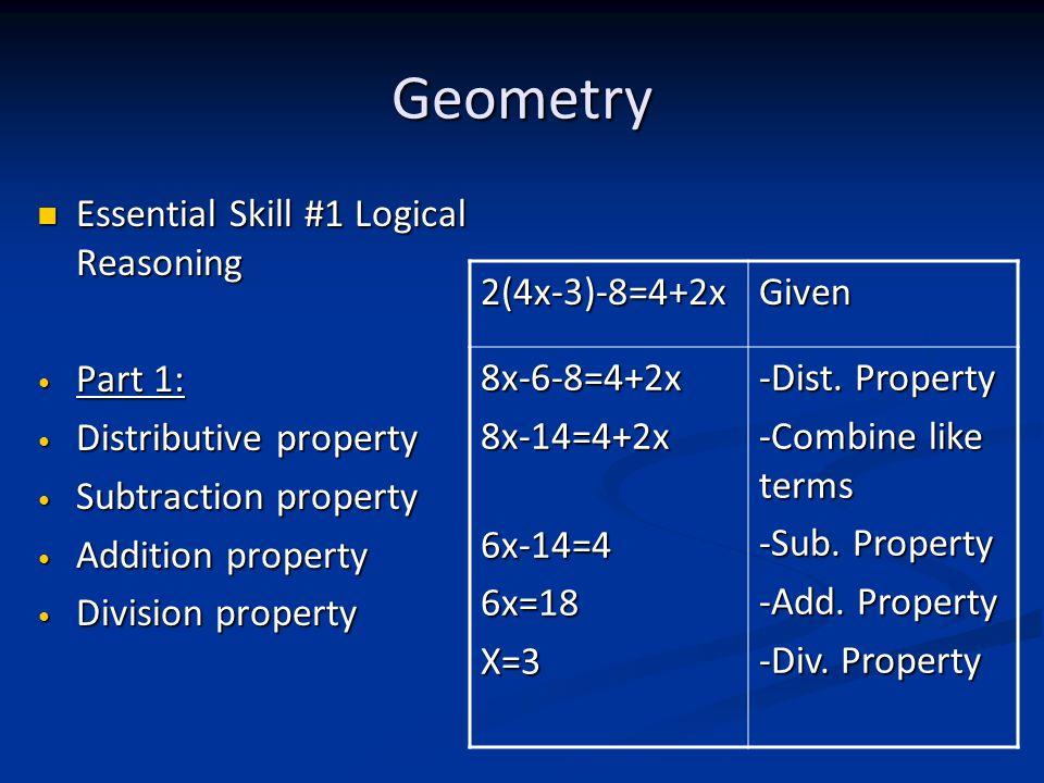 Geometry Essential Skill #1 Logical Reasoning Essential Skill #1 Logical Reasoning Part 1: Part 1: Distributive property Distributive property Subtraction property Subtraction property Addition property Addition property Division property Division property 2(4x-3)-8=4+2xGiven 8x-6-8=4+2x8x-14=4+2x6x-14=46x=18X=3 -Dist.