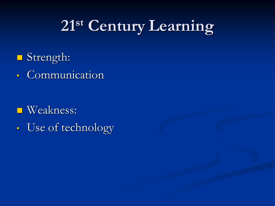 21 st Century Learning Strength: Strength: Communication Communication Weakness: Weakness: Use of technology Use of technology