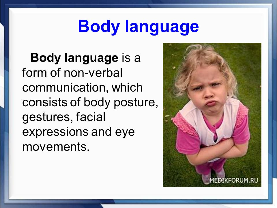 Body language Body language is a form of non-verbal communication, which consists of body posture, gestures, facial expressions and eye movements.
