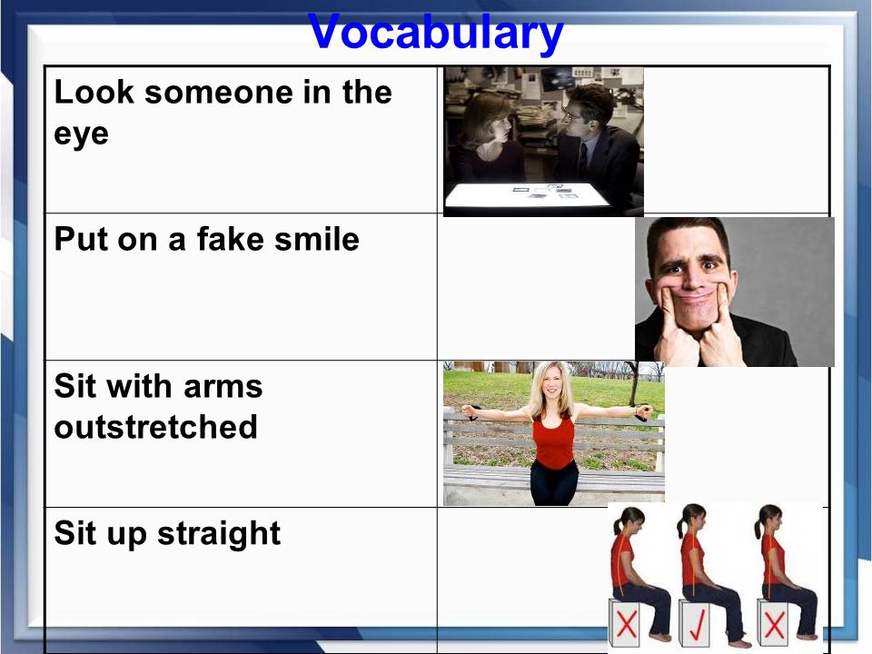 Vocabulary Look someone in the eye Put on a fake smile Sit with arms outstretched Sit up straight