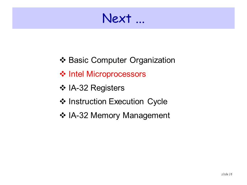 slide 16 Next...  Basic Computer Organization  Intel Microprocessors  IA-32 Registers  Instruction Execution Cycle  IA-32 Memory Management