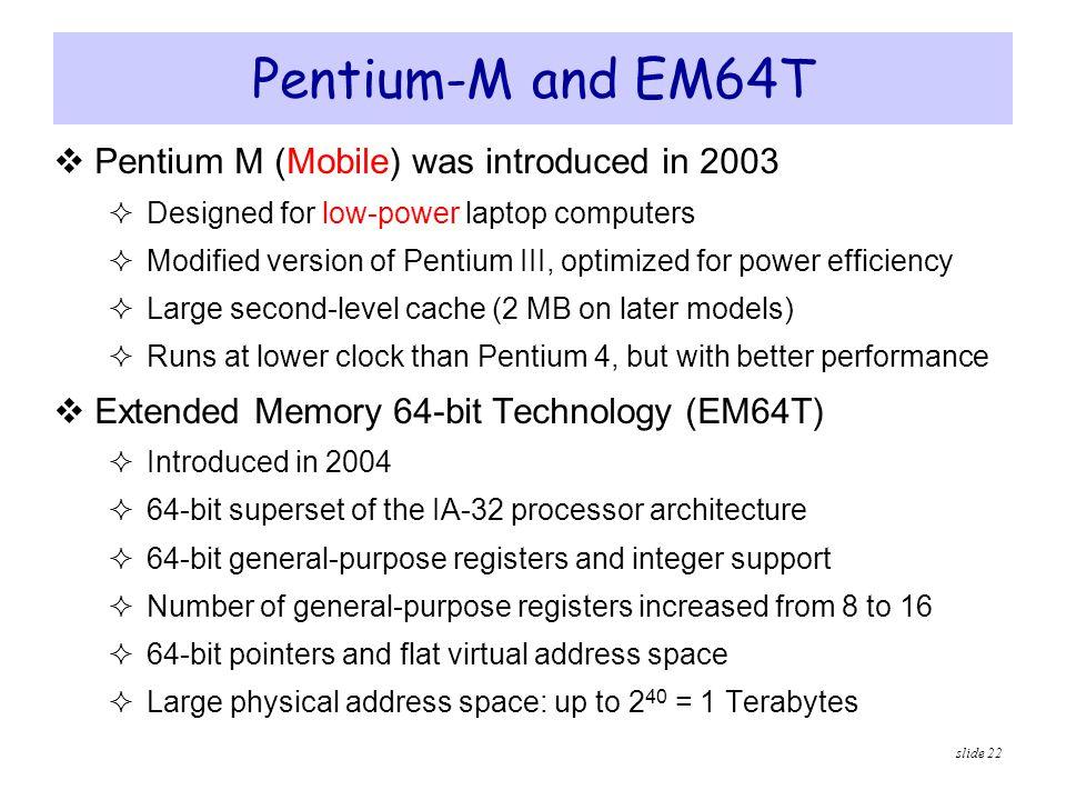 slide 22 Pentium-M and EM64T  Pentium M (Mobile) was introduced in 2003  Designed for low-power laptop computers  Modified version of Pentium III,