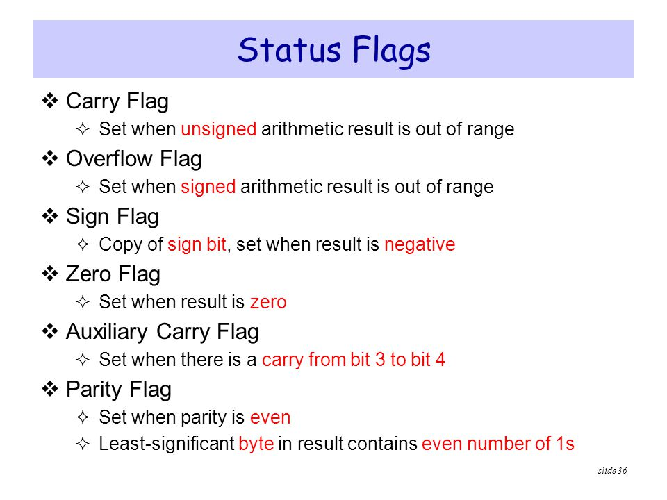 slide 36 Status Flags  Carry Flag  Set when unsigned arithmetic result is out of range  Overflow Flag  Set when signed arithmetic result is out of