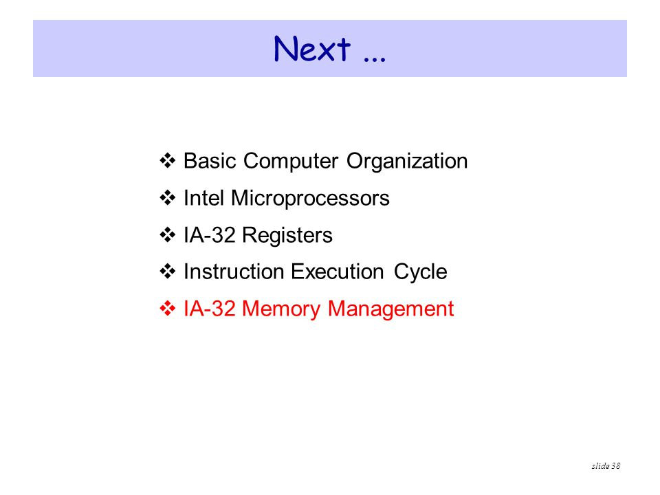 slide 38 Next...  Basic Computer Organization  Intel Microprocessors  IA-32 Registers  Instruction Execution Cycle  IA-32 Memory Management