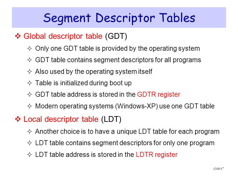 slide 47 Segment Descriptor Tables  Global descriptor table (GDT)  Only one GDT table is provided by the operating system  GDT table contains segme