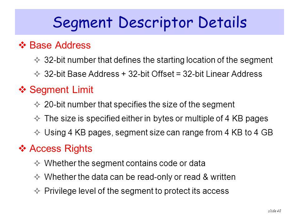 slide 48 Segment Descriptor Details  Base Address  32-bit number that defines the starting location of the segment  32-bit Base Address + 32-bit Of
