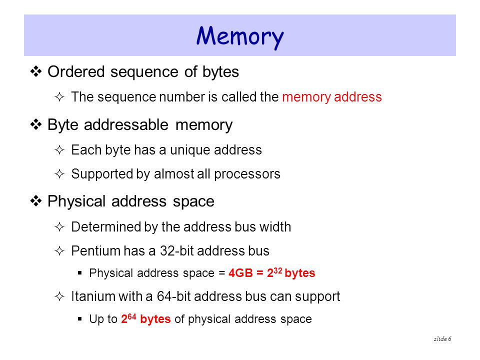 slide 6 Memory  Ordered sequence of bytes  The sequence number is called the memory address  Byte addressable memory  Each byte has a unique addre