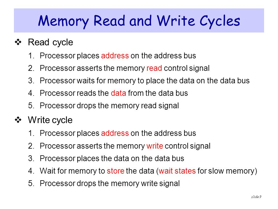 slide 9 Memory Read and Write Cycles  Read cycle 1. Processor places address on the address bus 2. Processor asserts the memory read control signal 3