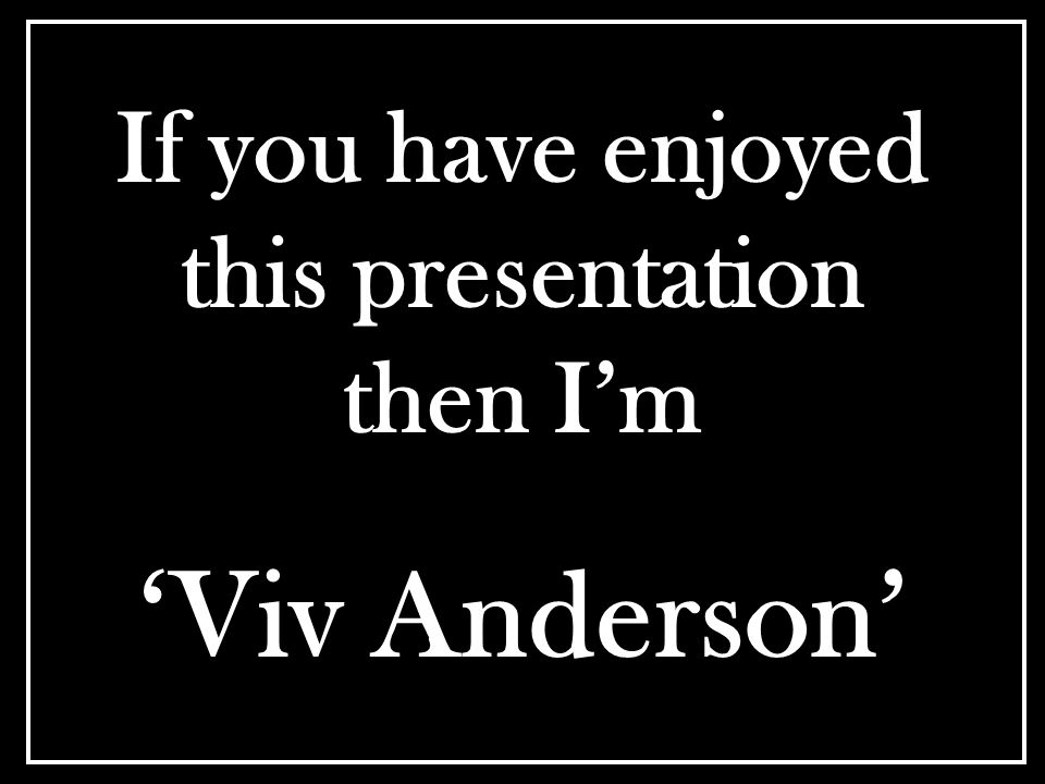 If you have enjoyed this presentation then I'm 'Viv Anderson'