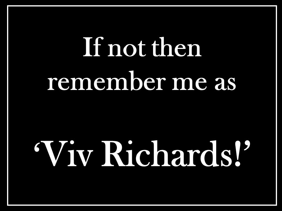 If not then remember me as ' Viv Richards!'