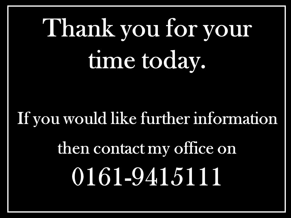 Thank you for your time today. If you would like further information then contact my office on 0161-9415111