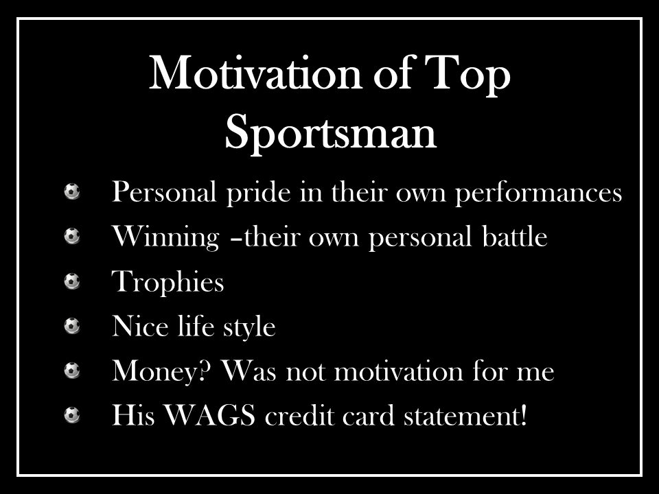 Motivation of Top Sportsman Personal pride in their own performances Winning –their own personal battle Trophies Nice life style Money? Was not motiva
