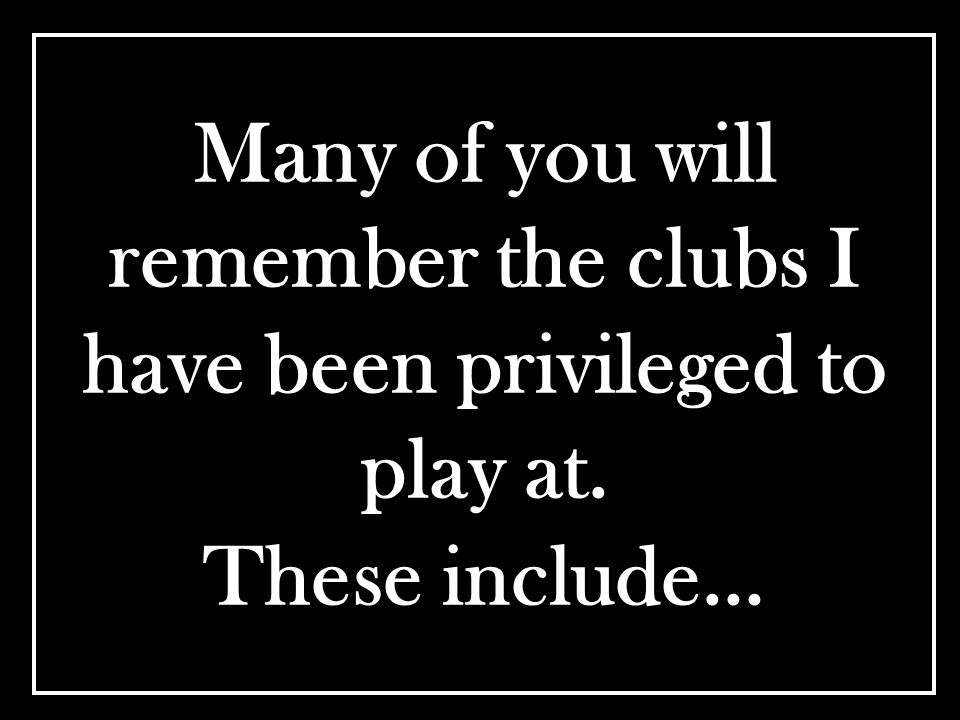 Many of you will remember the clubs I have been privileged to play at. These include…