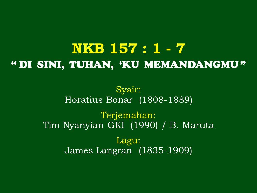"""NKB 157 : 1 - 7 Syair: Horatius Bonar (1808-1889) Terjemahan: Tim Nyanyian GKI (1990) / B. Maruta Lagu: James Langran (1835-1909) """" DI SINI, TUHAN, 'K"""