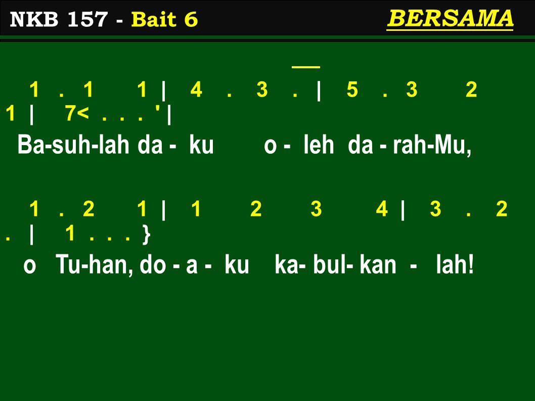BERSAMA 1. 1 1 | 4. 3. | 5. 3 2 1 | 7<... ' | Ba-suh-lah da - ku o - leh da - rah-Mu, 1. 2 1 | 1 2 3 4 | 3. 2. | 1... } o Tu-han, do - a - ku ka- bul-