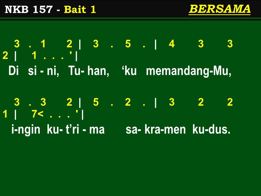 NKB 157 - Bait 1 BERSAMA 3. 1 2 | 3. 5. | 4 3 3 2 | 1... ' | Di si - ni, Tu- han, 'ku memandang-Mu, 3. 3 2 | 5. 2. | 3 2 2 1 | 7<... ' | i-ngin ku- t'