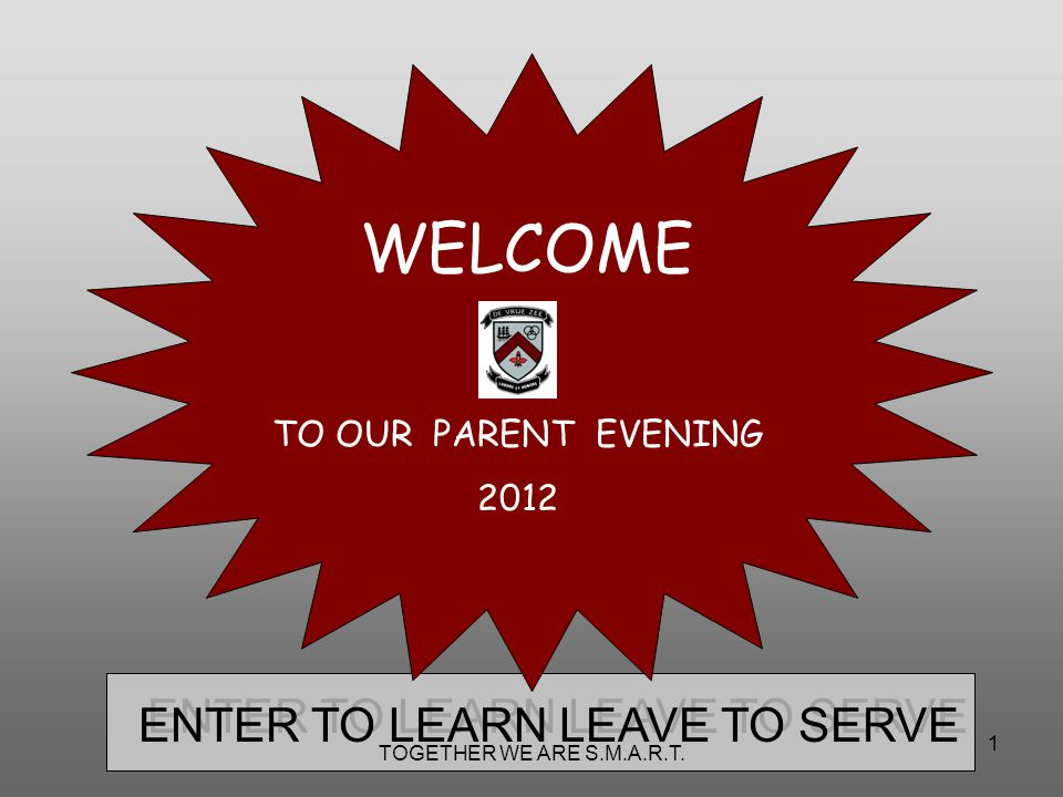 1 ENTER TO LEARN LEAVE TO SERVE WELCOME TO OUR PARENT EVENING 2012 TOGETHER WE ARE S.M.A.R.T.