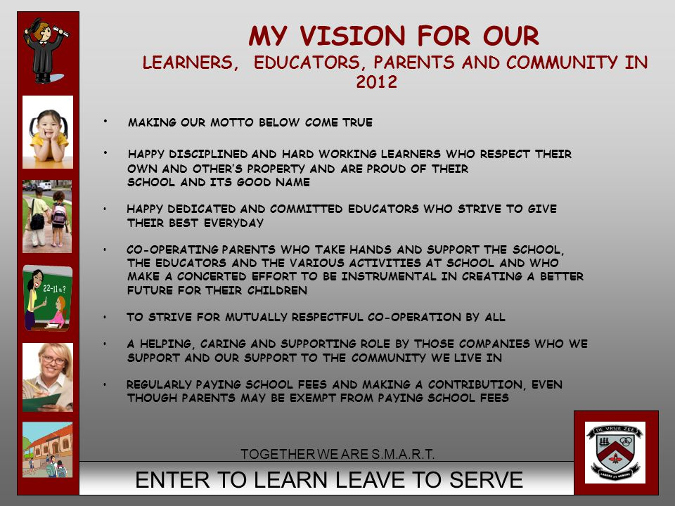 4 ENTER TO LEARN LEAVE TO SERVE MY VISION FOR OUR LEARNERS, EDUCATORS, PARENTS AND COMMUNITY IN 2012 MAKING OUR MOTTO BELOW COME TRUE HAPPY DISCIPLINED AND HARD WORKING LEARNERS WHO RESPECT THEIR OWN AND OTHER'S PROPERTY AND ARE PROUD OF THEIR SCHOOL AND ITS GOOD NAME HAPPY DEDICATED AND COMMITTED EDUCATORS WHO STRIVE TO GIVE THEIR BEST EVERYDAY CO-OPERATING PARENTS WHO TAKE HANDS AND SUPPORT THE SCHOOL, THE EDUCATORS AND THE VARIOUS ACTIVITIES AT SCHOOL AND WHO MAKE A CONCERTED EFFORT TO BE INSTRUMENTAL IN CREATING A BETTER FUTURE FOR THEIR CHILDREN TO STRIVE FOR MUTUALLY RESPECTFUL CO-OPERATION BY ALL A HELPING, CARING AND SUPPORTING ROLE BY THOSE COMPANIES WHO WE SUPPORT AND OUR SUPPORT TO THE COMMUNITY WE LIVE IN REGULARLY PAYING SCHOOL FEES AND MAKING A CONTRIBUTION, EVEN THOUGH PARENTS MAY BE EXEMPT FROM PAYING SCHOOL FEES TOGETHER WE ARE S.M.A.R.T.