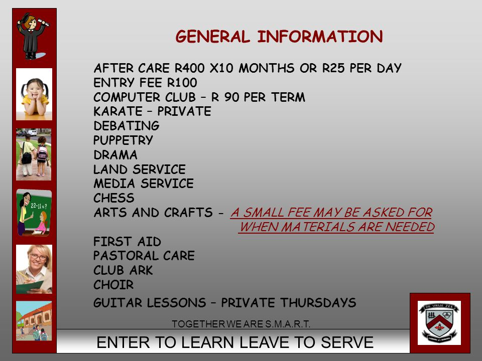 8 ENTER TO LEARN LEAVE TO SERVE GENERAL INFORMATION AFTER CARE R400 X10 MONTHS OR R25 PER DAY ENTRY FEE R100 COMPUTER CLUB – R 90 PER TERM KARATE – PR