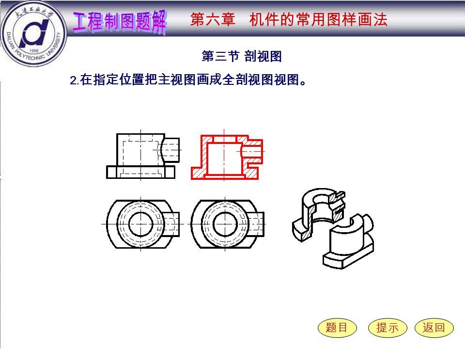 6-3-2 第三节 剖视图 题目提示返回 2. 在指定位置把主视图画成全剖视图视图。 第六章 机件的常用图样画法