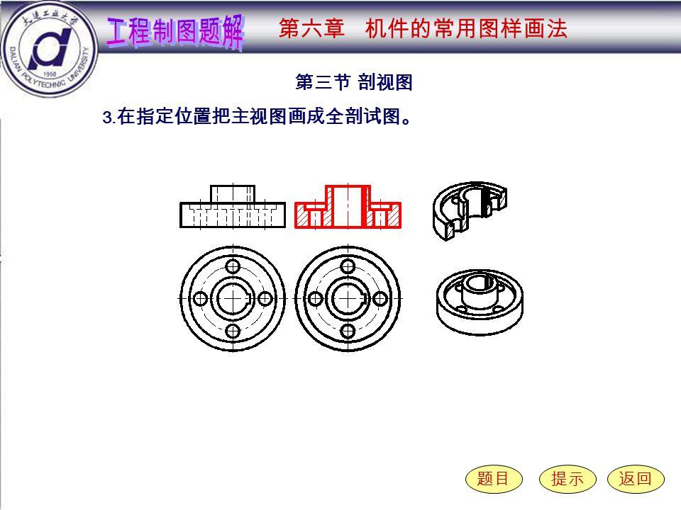 6-3-3 第三节 剖视图 题目提示返回 3. 在指定位置把主视图画成全剖试图。 第六章 机件的常用图样画法