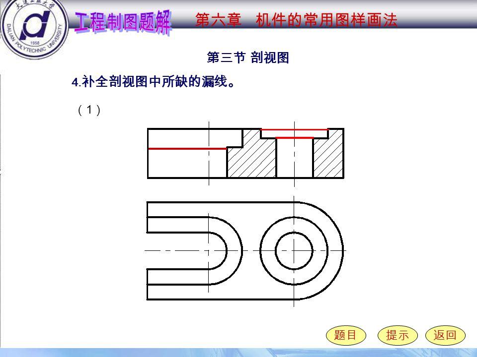 6-3-4 ( 1 ) 第三节 剖视图 题目提示返回 4. 补全剖视图中所缺的漏线。 第六章 机件的常用图样画法 (1)(1)