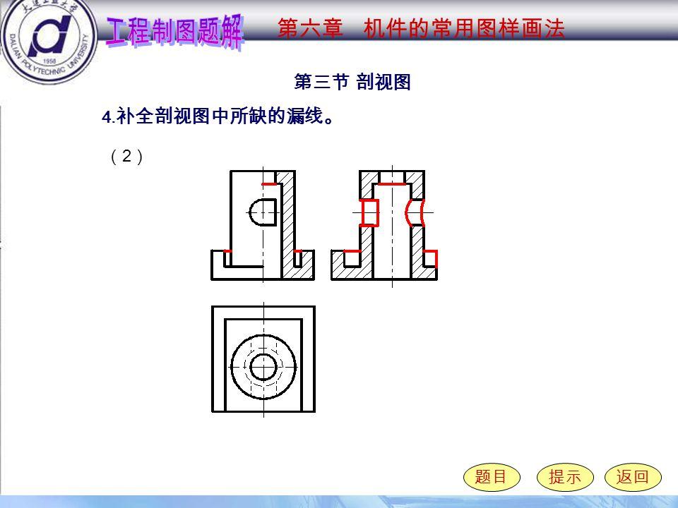 6-3-4 ( 2 ) 第三节 剖视图 题目提示返回 4. 补全剖视图中所缺的漏线。 第六章 机件的常用图样画法 (2)(2)