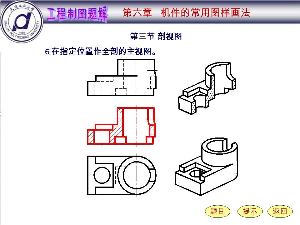 6-3-6 第三节 剖视图 题目提示返回 6. 在指定位置作全剖的主视图。 第六章 机件的常用图样画法