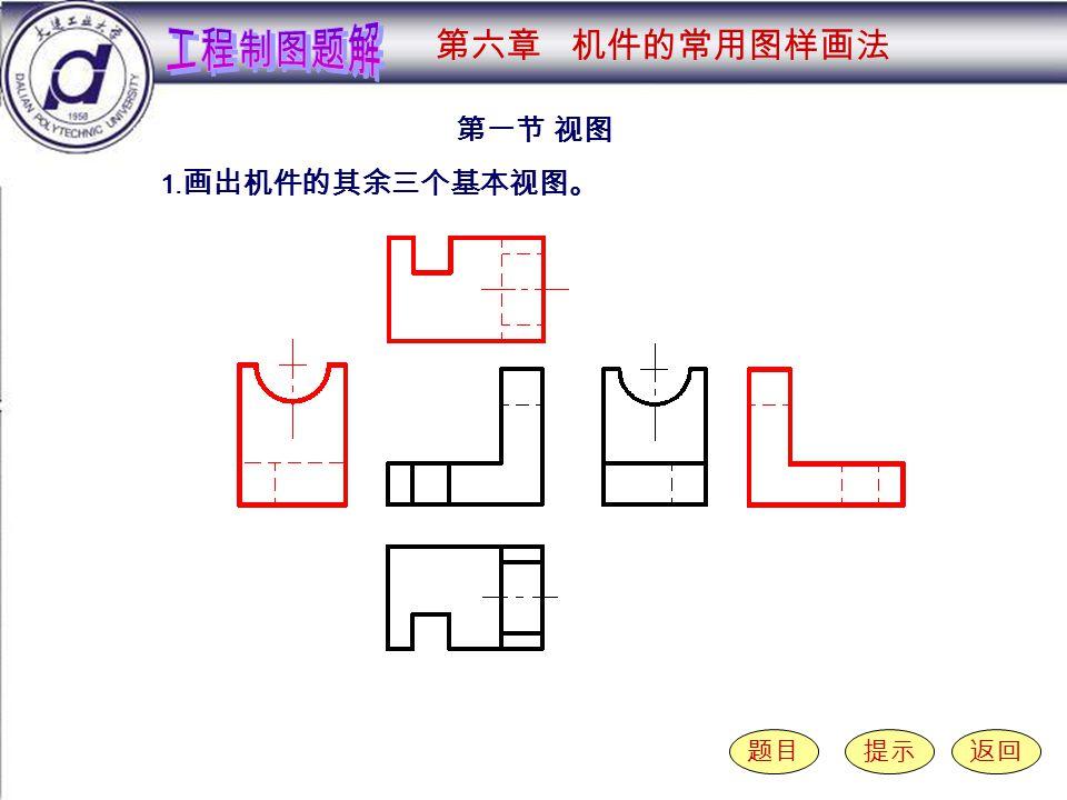 6-1-1 第一节 视图 题目提示返回 1. 画出机件的其余三个基本视图。 第六章 机件的常用图样画法