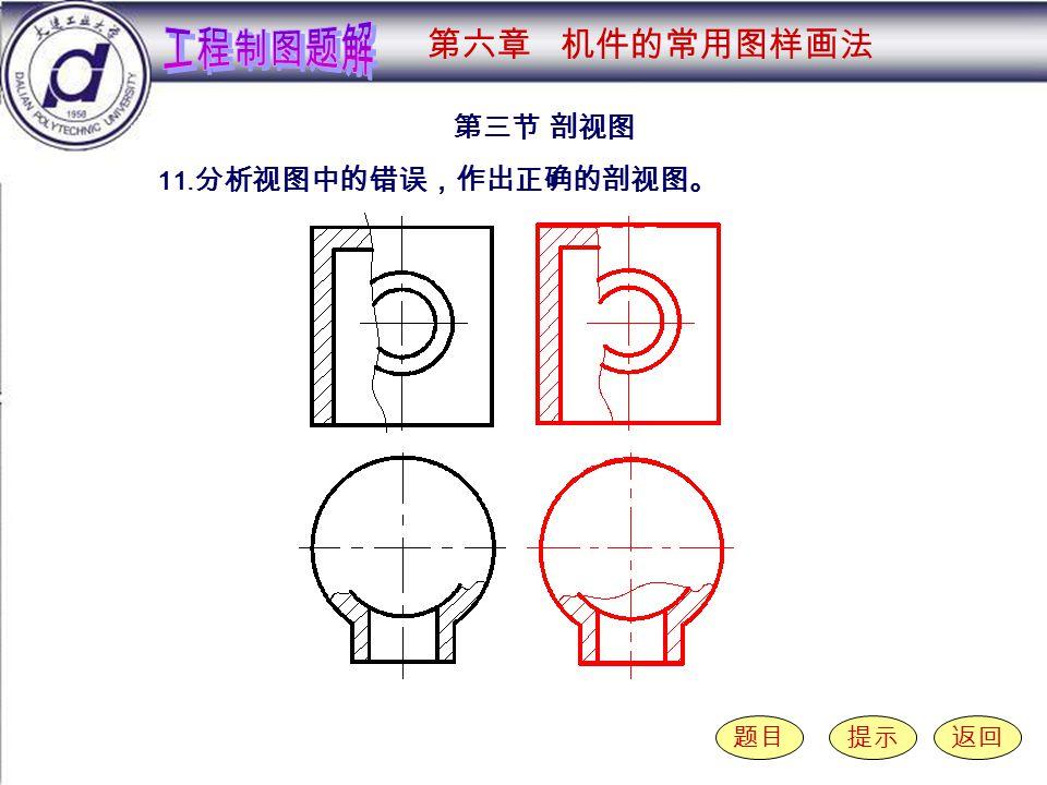 6-3-11 第三节 剖视图 题目提示返回 11. 分析视图中的错误,作出正确的剖视图。 第六章 机件的常用图样画法