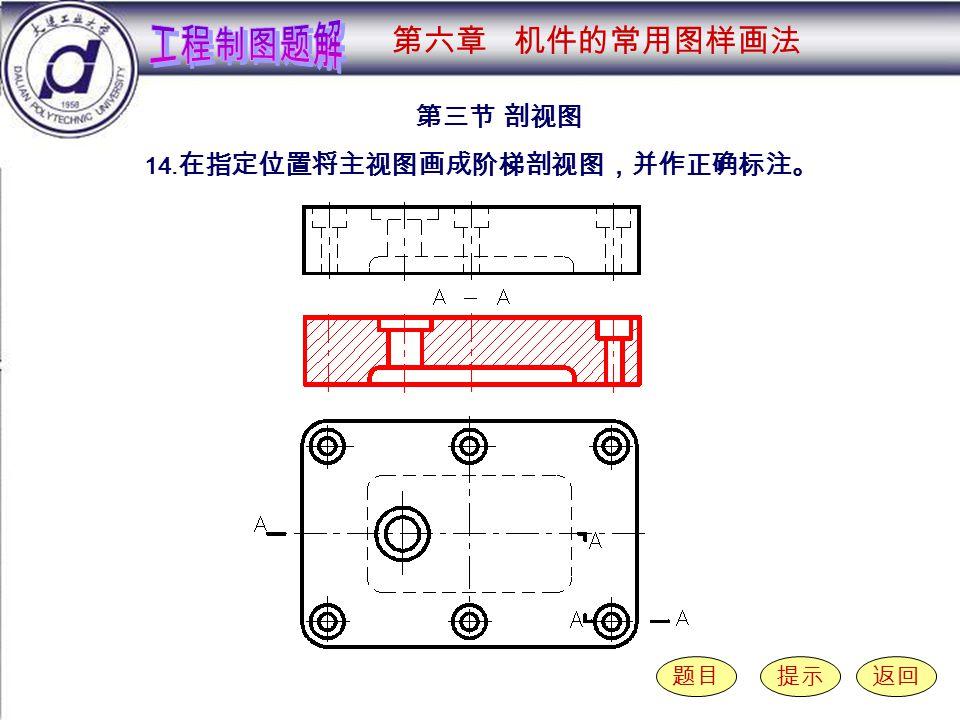 6-3-14 第三节 剖视图 题目提示返回 14. 在指定位置将主视图画成阶梯剖视图,并作正确标注。 第六章 机件的常用图样画法