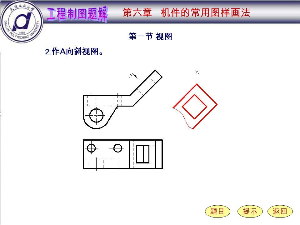 6-1-2 第一节 视图 题目提示返回 2. 作 A 向斜视图。 第六章 机件的常用图样画法
