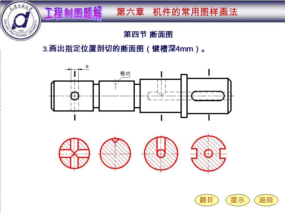 6-4-3 第四节 断面图 题目提示返回 3. 画出指定位置剖切的断面图(键槽深 4mm )。 第六章 机件的常用图样画法