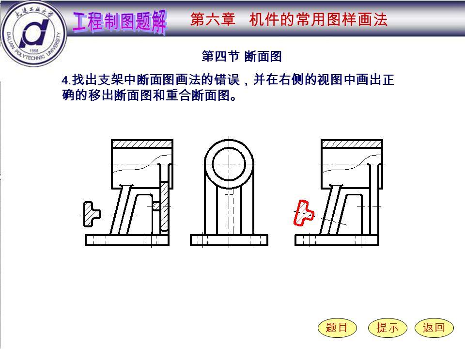 6-4-4 第四节 断面图 题目提示返回 4. 找出支架中断面图画法的错误,并在右侧的视图中画出正 确的移出断面图和重合断面图。 第六章 机件的常用图样画法