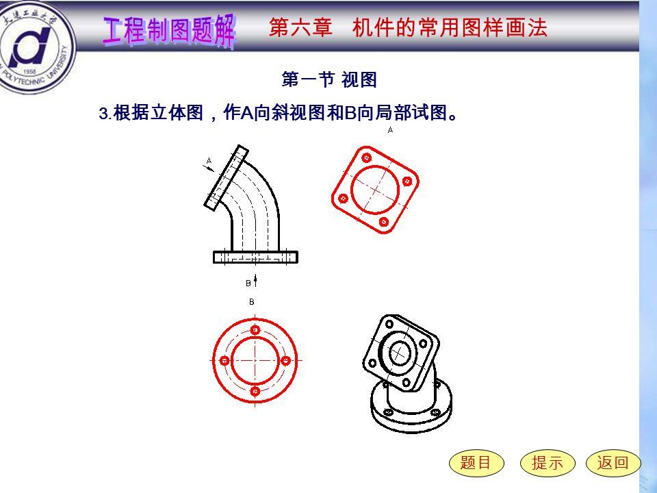6-1-3 第一节 视图 题目提示返回 3. 根据立体图,作 A 向斜视图和 B 向局部试图。 第六章 机件的常用图样画法