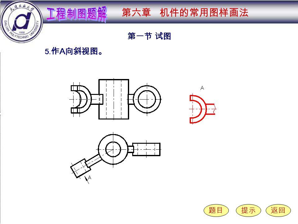 6-1-5 第一节 试图 题目提示返回 5. 作 A 向斜视图。 第六章 机件的常用图样画法