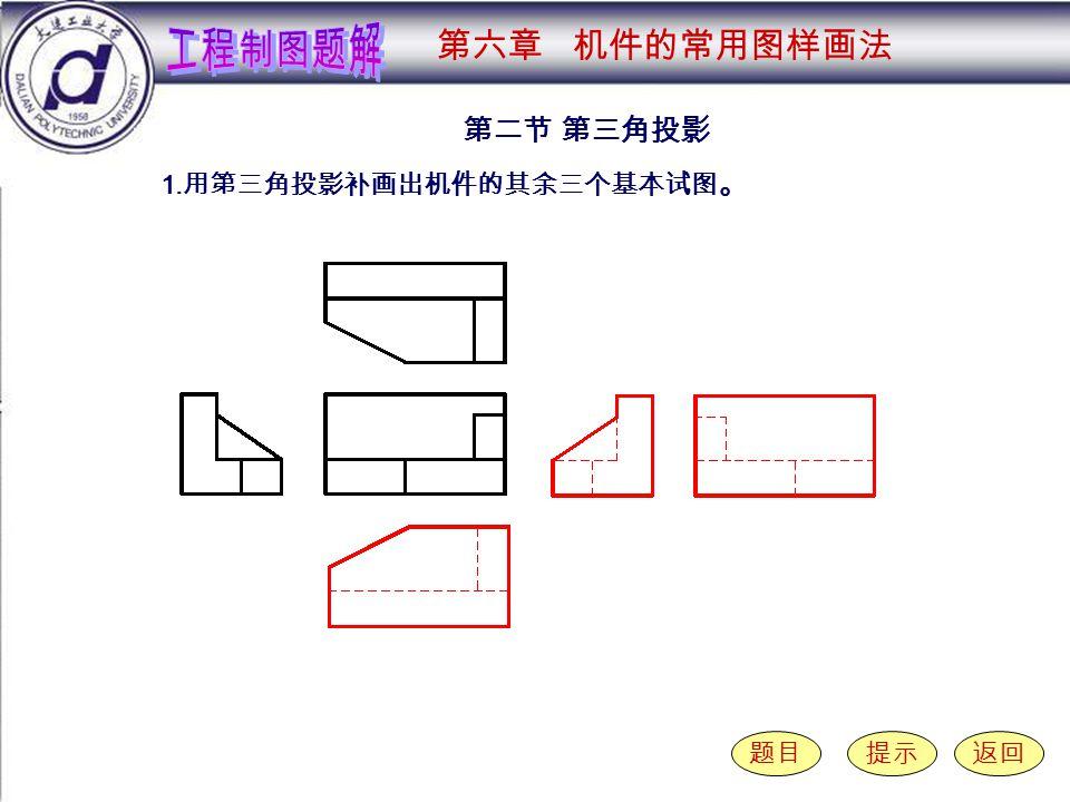 6-2-1 第二节 第三角投影 题目提示返回 1. 用第三角投影补画出机件的其余三个基本试图 。 第六章 机件的常用图样画法