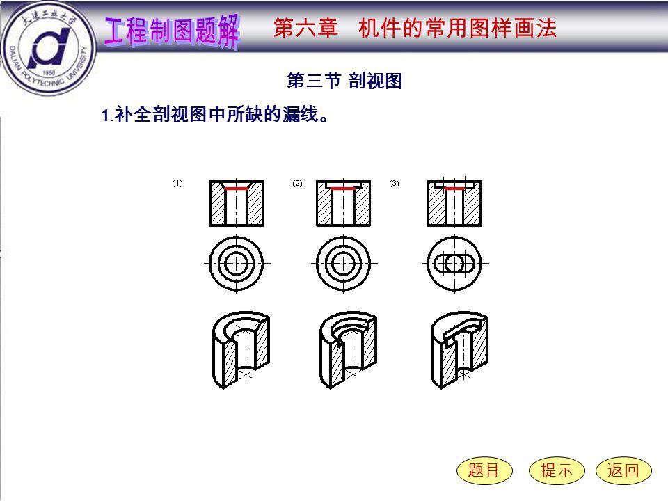 6-3-1 ( 1-3 ) 第三节 剖视图 题目提示返回 1. 补全剖视图中所缺的漏线。 第六章 机件的常用图样画法