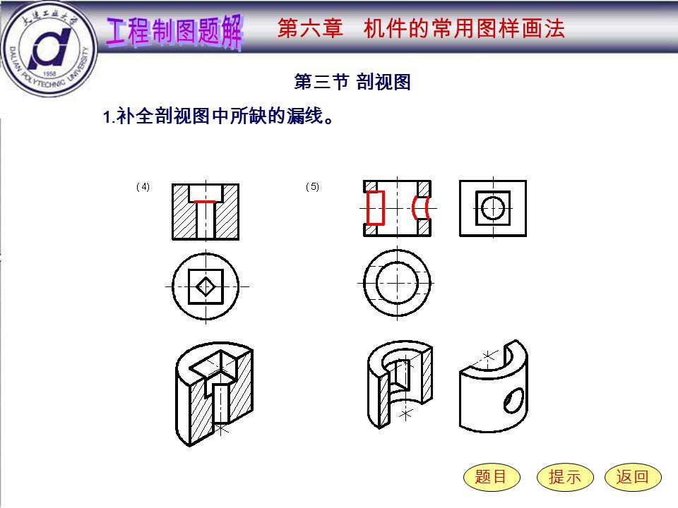 6-3-1 ( 4-5 ) 第三节 剖视图 题目提示返回 1. 补全剖视图中所缺的漏线。 第六章 机件的常用图样画法