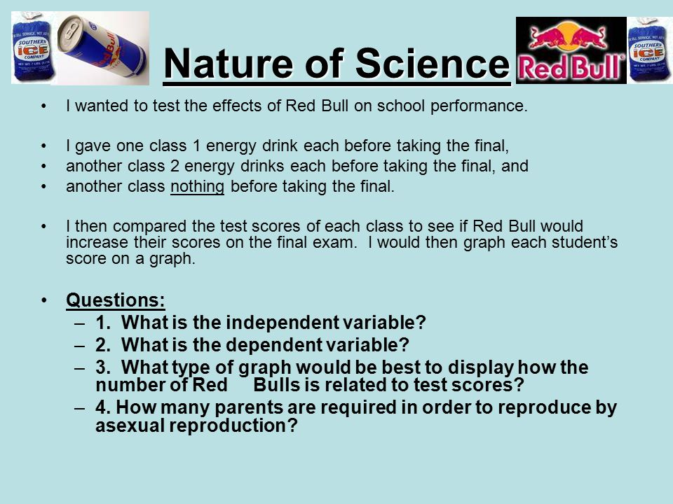 Nature of Science I wanted to test the effects of Red Bull on school performance. I gave one class 1 energy drink each before taking the final, anothe