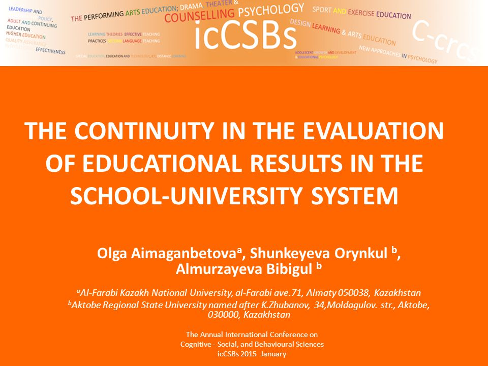 THE CONTINUITY IN THE EVALUATION OF EDUCATIONAL RESULTS IN THE SCHOOL-UNIVERSITY SYSTEM Olga Aimaganbetova a, Shunkeyeva Orynkul b, Almurzayeva Bibigul b a Al-Farabi Kazakh National University, al-Farabi ave.71, Almaty 050038, Kazakhstan b Aktobe Regional State University named after K.Zhubanov, 34,Moldagulov.