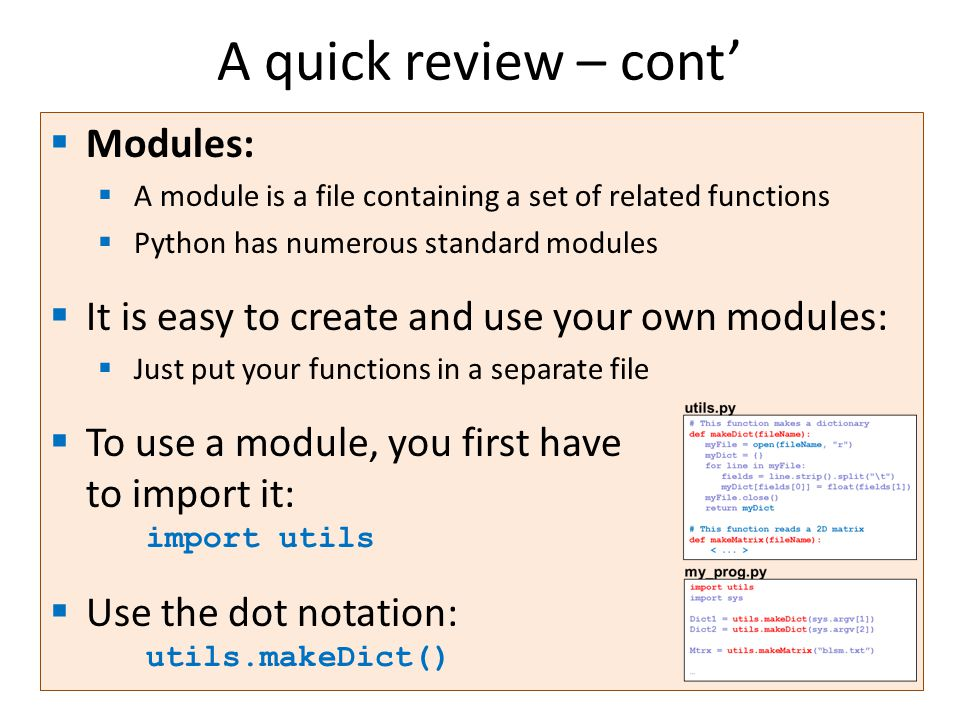 A quick review – cont'  Modules:  A module is a file containing a set of related functions  Python has numerous standard modules  It is easy to create and use your own modules:  Just put your functions in a separate file  To use a module, you first have to import it: import utils  Use the dot notation: utils.makeDict()