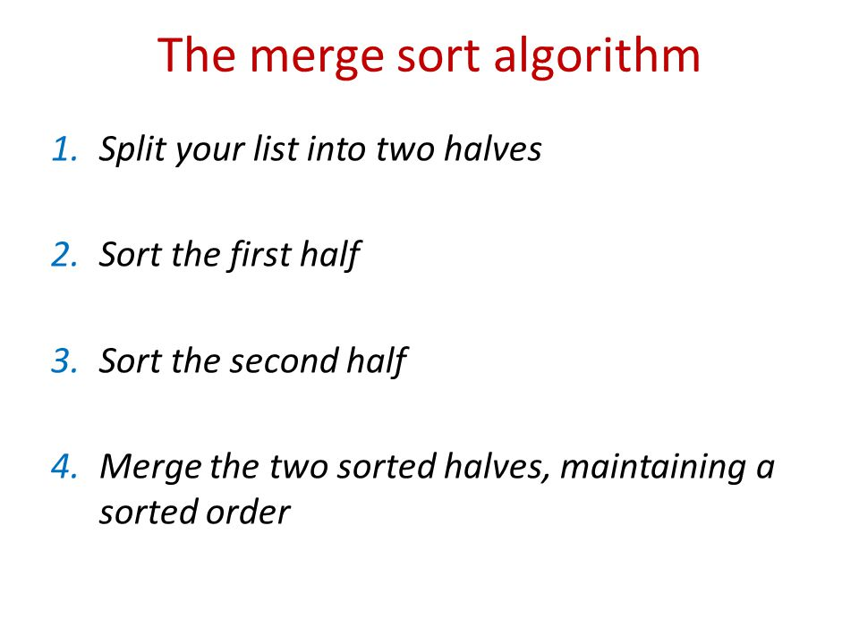 The merge sort algorithm 1.Split your list into two halves 2.Sort the first half 3.Sort the second half 4.Merge the two sorted halves, maintaining a sorted order