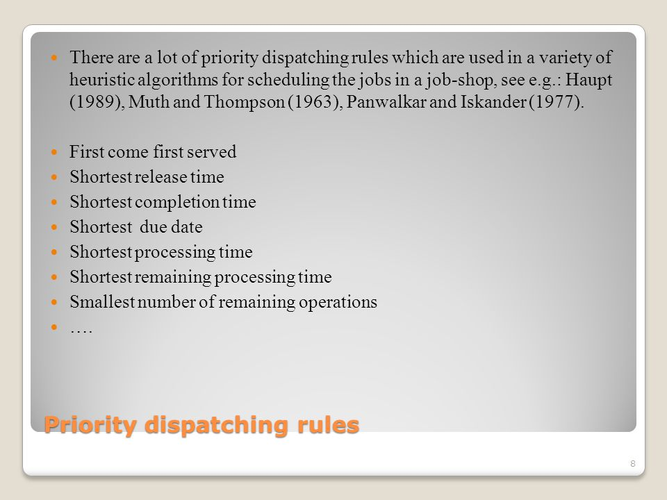 Priority dispatching rules There are a lot of priority dispatching rules which are used in a variety of heuristic algorithms for scheduling the jobs in a job-shop, see e.g.: Haupt (1989), Muth and Thompson (1963), Panwalkar and Iskander (1977).