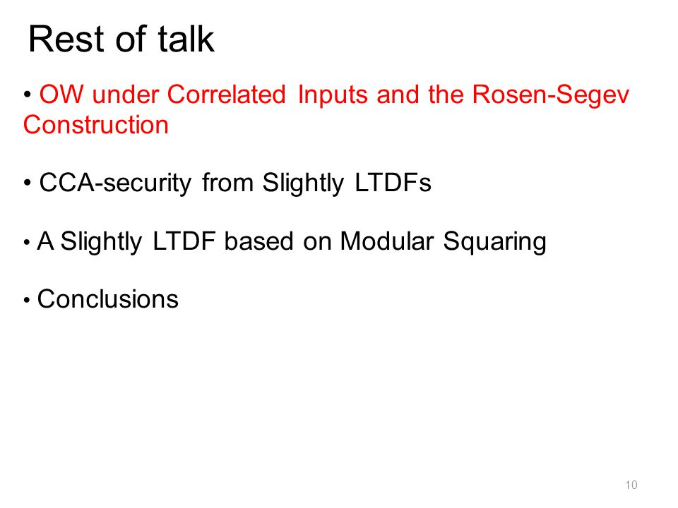 Rest of talk OW under Correlated Inputs and the Rosen-Segev Construction CCA-security from Slightly LTDFs A Slightly LTDF based on Modular Squaring Conclusions 10