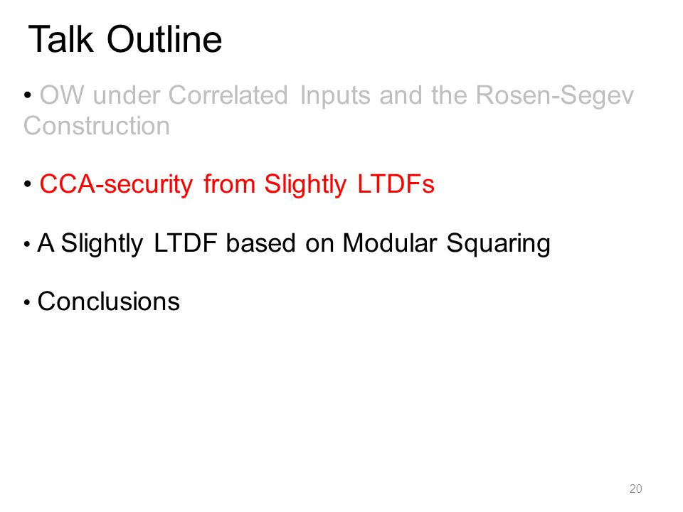 Talk Outline OW under Correlated Inputs and the Rosen-Segev Construction CCA-security from Slightly LTDFs A Slightly LTDF based on Modular Squaring Conclusions 20