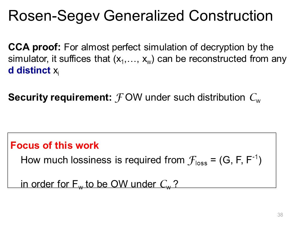 38 CCA proof: For almost perfect simulation of decryption by the simulator, it suffices that (x 1,…, x w ) can be reconstructed from any d distinct x i Rosen-Segev Generalized Construction Security requirement: F OW under such distribution C w Focus of this work How much lossiness is required from F loss = (G, F, F -1 ) in order for F w to be OW under C w