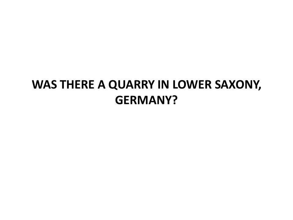 WAS THERE A QUARRY IN LOWER SAXONY, GERMANY?