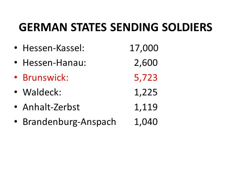 GERMAN STATES SENDING SOLDIERS Hessen-Kassel:17,000 Hessen-Hanau: 2,600 Brunswick: 5,723 Waldeck: 1,225 Anhalt-Zerbst 1,119 Brandenburg-Anspach 1,040